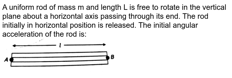 """A uniform rod of mass m and length L is free to rotate in the vertical plane about a horizontal axis passing through its end. The rod initially in horizontal position is released. The initial angular acceleration of the rod is: <br> <img src=""""https://www.zigya.com/application/zrc/images/qvar/PHENNT11135031-10.png"""" width=""""50%"""">"""