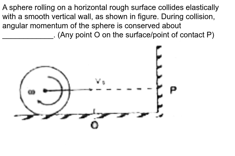 """A sphere rolling on a horizontal rough surface collides elastically with a smooth vertical wall, as shown in figure. During collision, angular momentum of the sphere is conserved about ____________. (Any point O on the surface/point of contact P) <br> <img src=""""https://d10lpgp6xz60nq.cloudfront.net/physics_images/FIITJEE_PHY_MB_03_C01_E02_008_Q01.png"""" width=""""80%"""">"""
