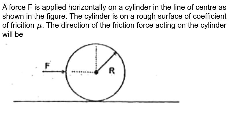 """A force F is applied horizontally on a cylinder in the line of centre as shown in the figure. The cylinder is on a rough surface of coefficient of fricition `mu`. The direction of the friction force acting on the cylinder will be <br> <img src=""""https://d10lpgp6xz60nq.cloudfront.net/physics_images/FIITJEE_PHY_MB_03_C01_E03_023_Q01.png"""" width=""""80%"""">"""