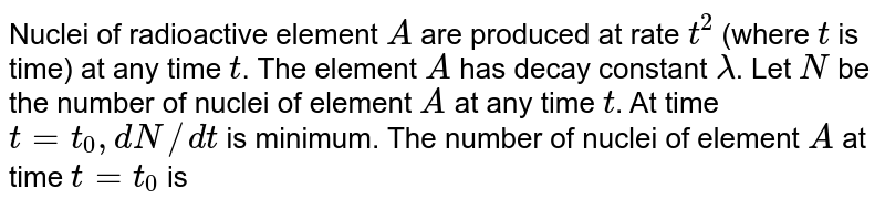 Nuclei of radioactive element `A` are produced at rate `t^(2)` (where `t` is time) at any time `t`. The element `A` has decay constant `lambda`. Let `N` be the number of nuclei of element `A` at any time `t`. At time `t=t_(0), dN//dt` is minimum. The number of nuclei of element `A` at time `t=t_(0)` is