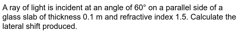 A ray of light is incident at an angle of 60° on a parallel side of a glass slab of thickness 0.1 m and refractive index 1.5. Calculate the lateral shift produced.