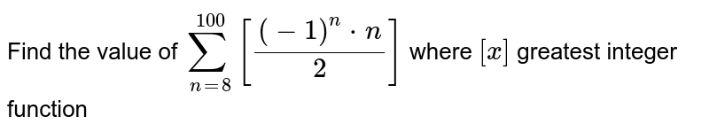 Find the value of `sum_(n=8)^100[{(-1)^n*n)/2]` where `[x]` greatest integer function