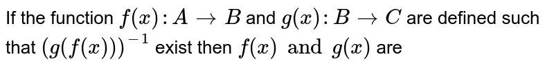 If the function `f(x):A to B` and `g(x):B to C` are defined such that `(g(f(x)))^-1` exist then `f(x) and g(x)` are