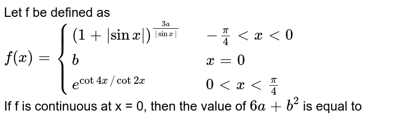 `f(x)={((1+abs(sinx))^((3a)/(abssinx)),-pi/4 lt x le 0),(b,x=0),(e^((cot4x)/(cot2x)),xgt0):}` If f(x) is continous at x=0 then find the value of  `6a+b^2`