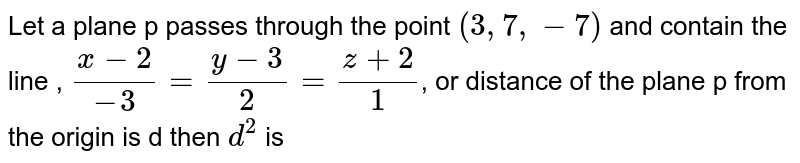 Let a plane p passes through the point `(3,7,-7)` and contain the line , `(x-2)/-3=(y-3)/2=(z+2)/1`, or distance of the plane p from the origin is d then `d^2` is
