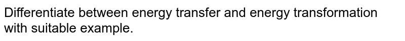Differentiate between energy transfer and energy transformation with suitable example.