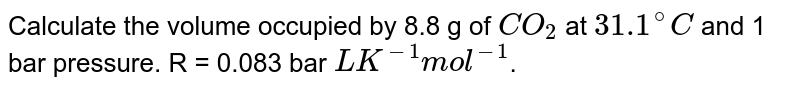 Calculate the volume occupied by 8.8 g of `CO_(2)` at `31.1^(@)C` and 1 bar pressure. R = 0.083 bar `LK^(-1)mol^(-1)`.