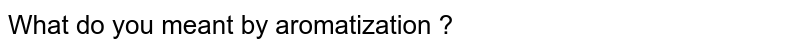 What do you meant by aromatization ?