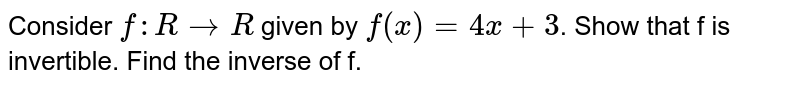 Consider `f: R to R` given by `f(x) = 4x+3`. Show that f is invertible. Find the inverse of f.