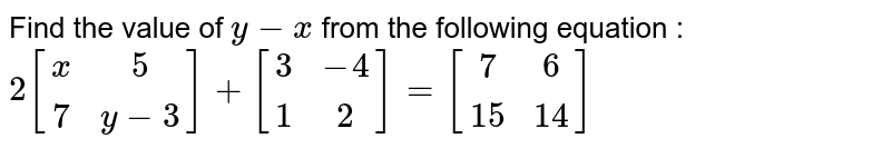 Find the value of `y-x` from the following equation : <br> `2[(x,5),(7,y-3)]+[(3,-4),(1,2)]=[(7,6),(15,14)]`
