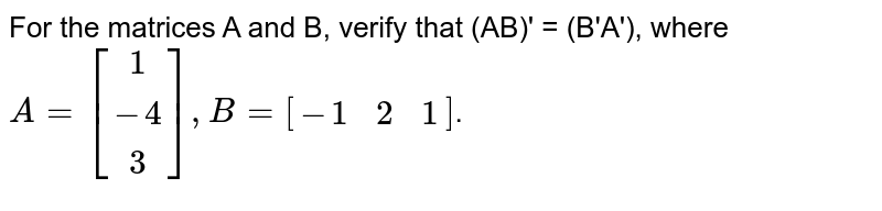 For the matrices A and B, verify that (AB)' = (B'A'), where `A=[(1),(-4),(3)],B=[(-1,2,1)]`.