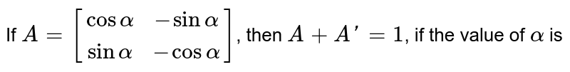 If `A=[(cosalpha,-sinalpha),(sinalpha,-cosalpha)]`, then `A+A'=1`, if the value of `alpha` is