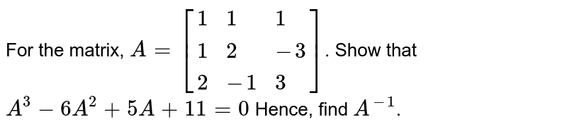 For the matrix, `A = [{:(1,1,1),(1,2,-3),(2,-1,3):}]`. Show that `A^(3) - 6 A^(2) + 5A + 11  = 0` Hence, find `A^(-1)`.