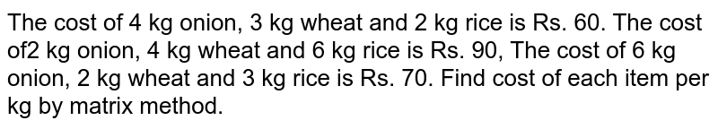 The cost of 4 kg onion, 3 kg wheat and 2 kg rice is Rs. 60. The cost of2 kg onion, 4 kg wheat and 6 kg rice is Rs. 90, The cost of 6 kg onion, 2 kg wheat and 3 kg rice is Rs. 70. Find cost of each item per kg by matrix method.