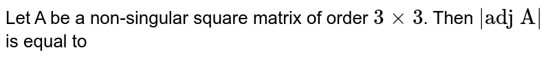 """Let A be a non-singular square matrix of order `3xx3`. Then `  """"adj A""""  ` is equal to"""