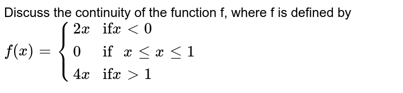 """Discuss the continuity of the function f, where f is defined by `f(x) = {{:(2x, """"if"""" x lt 0),(0 , """"if """" x le x le 1),(4x, """"if"""" x gt 1):}`"""