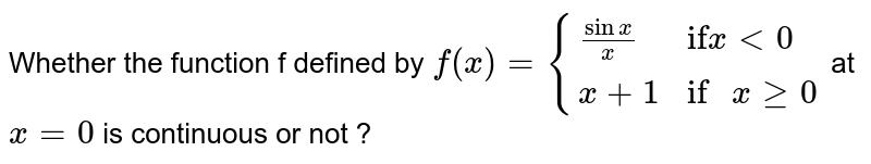 """Whether the function f defined by `f(x) = {{:((sin x)/x, """"if"""" x lt 0),(x + 1 , """"if """" x ge 0):}` at `x = 0` is continuous or not ?"""