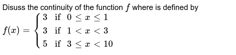"""Disuss the continuity of the function `f` where is defined by <br> `f(x) = {{:(3,""""if """" 0 le x le 1),(3, """"if """" 1 lt x lt 3),(5, """"if """" 3 le x lt 10):}`"""