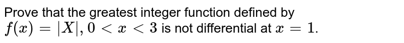 Prove that the greatest integer function defined by `f(x) = |X|,0 lt x lt 3` is not differential at `x = 1`.