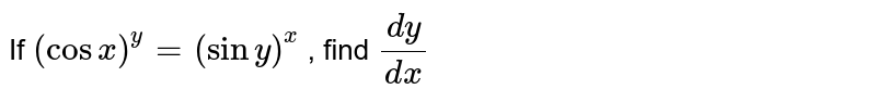 If `(cosx)^y=(siny)^x` , find `(dy)/(dx)`