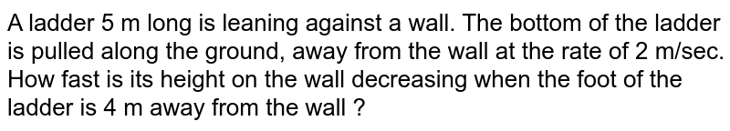 A ladder 5 m long is leaning against a wall. The bottom of the ladder is pulled along the ground, away from the wall at the rate of 2 m/sec. How fast is its height on the wall decreasing when the foot of the ladder is 4 m away from the wall ?