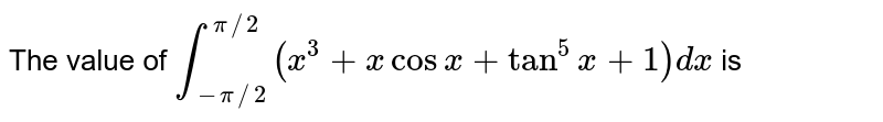 The value of `int_(-pi//2)^(pi//2) (x^(3) +x cosx +tan^(5)x+1)dx` is