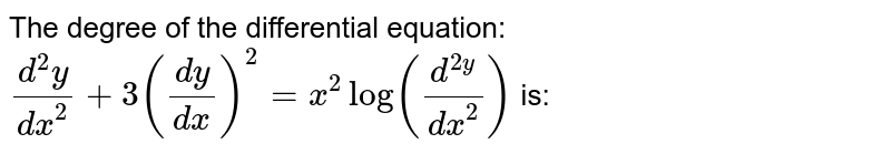 The degree of the differential equation: <br> `(d^(2)y)/(dx^(2)) + 3((dy)/(dx))^(2) = x^(2) log (d^(2y)/(dx^(2)))`  is: