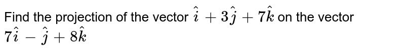 Find the projection of the vector `hati + 3hatj + 7hatk` on the vector `7hati - hatj + 8hatk`