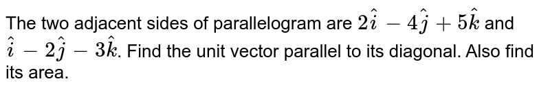 The two adjacent sides of parallelogram are `2hati - 4hatj + 5hatk`  and `hati - 2hatj - 3hatk`. Find the unit vector parallel to its diagonal. Also find its area.