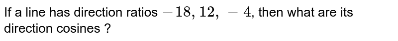 If a line has direction ratios `-18,12,-4`, then what are its direction cosines ?