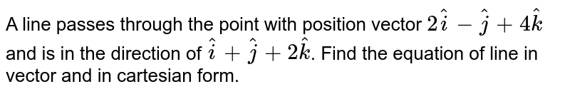 A line passes through the point with position vector `2hat(i)-hat(j)+4hat(k)` and is in the direction of `hat(i)+hat(j)+2hat(k)`. Find the equation of line in vector and in cartesian form.