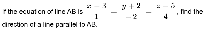 If the equation of line AB is `(x-3)/(1)=(y+2)/(-2)=(z-5)/(4)`, find the direction of a line parallel to AB.