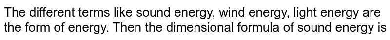 The different terms like sound energy, wind energy, light energy are the form of energy. Then the dimensional formula of sound energy is