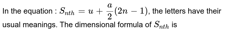 In the equation : `S_(nth)=u+(a)/(2)(2n-1)`, the letters have their usual meanings. The dimensional formula of `S_(nth)` is