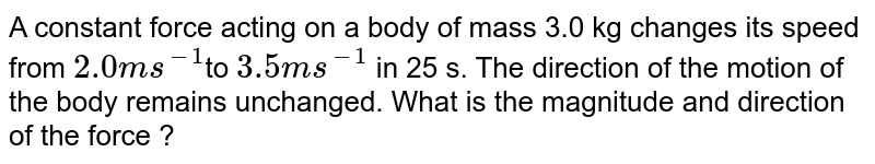 A constant force acting on a body of mass 3.00 kg changes its speed from `2.0 ms^(-1)` to `3.5 ms^(-1)`  in 25 s. The direction of motion of the body remains unchanged. What is the magnitude and direction of force ?