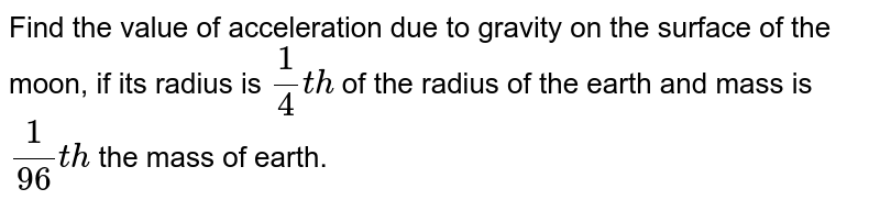 Find the value of acceleration due to gravity on the surface of the moon, if its radius is `(1)/(4)th` of the radius of the earth and mass is `(1/(96)th` the mass of earth.