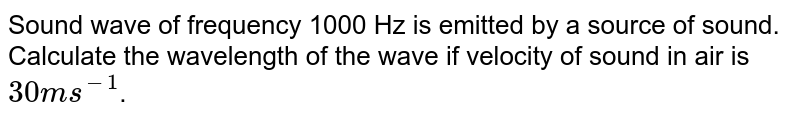 Sound wave of frequency 1000 Hz is emitted by a source of sound. Calculate the wavelength of the wave if velocity of sound in air is `30 ms^(-1)`.