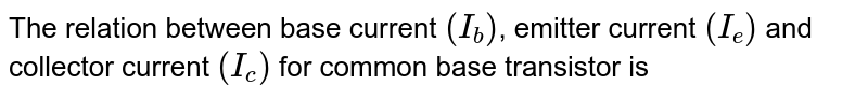 The relation between base current `(I_(b))`, emitter current `(I_(e))` and collector current `(I_(c))` for common base transistor is
