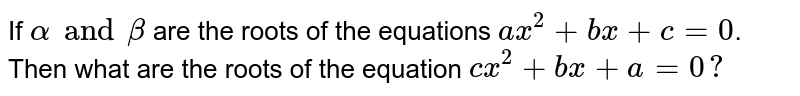 If `alpha and beta` are the roots of the equations `ax^(2) + bx +c= 0`. Then what are the roots of the equation `cx^(2) + bx + a  = 0? `