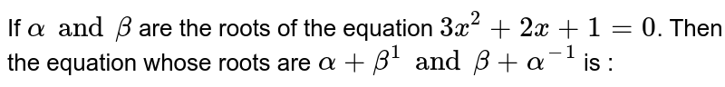 If `alpha and beta` are the roots of the equation `3x^(2) + 2x + 1 = 0`. Then the equation whose roots are `alpha + beta^(1) and beta + alpha^(-1)` is :
