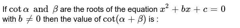 If `cot alpha and beta` are the roots of the equation `x^(2) + bx + c  = 0` with `b!=0` then the value of `cot (alpha + beta)` is :