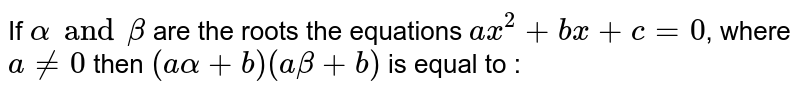 If `alpha and beta` are the roots the equations `ax^(2) +bx + c = 0`, where `a!=0` then `(a alpha + b) (a beta +b)` is equal to :