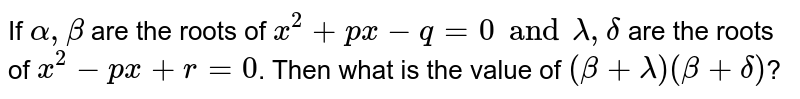 If `alpha, beta` are the roots of `x^(2) + px -q = 0 and lambda, delta` are the roots of `x^(2) - px + r = 0`. Then what is the value of `(beta + lambda) (beta + delta)`?