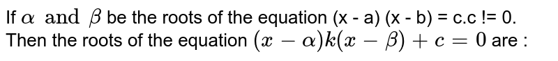 If `alpha and beta` be the roots of the equation (x - a) (x - b) = c.c != 0. Then the roots of the equation `(x - alpha)k (x - beta) + c = 0` are :