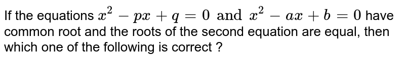 If the equations `x^(2) - px + q = 0 and x^(2) - ax + b = 0` have  common root and the roots of the second equation are equal, then which one of the following is correct ?