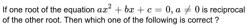 If one root of the equation `ax^(2) + bx + c = 0, a != 0` is reciprocal of the other root. Then which one of the following is correct ?