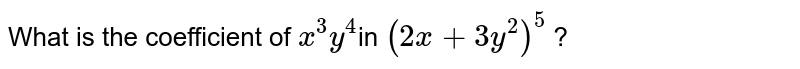 What is the coefficient of `x^(3) y^(4) `in `( 2x + 3y^(2) ) ^(5)` ?