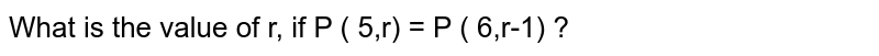 What is the value of r, if P ( 5,r) = P ( 6,r-1) ?