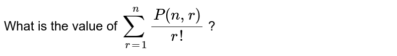 What is the value of `sum _(r=1) ^(n) (P ( n,r))/( r!) ` ?