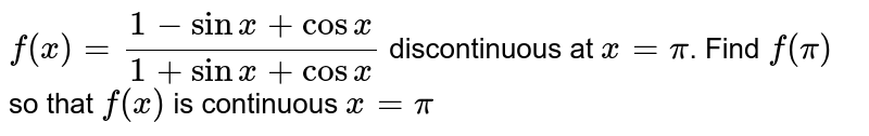 `f(x)= (1-sinx+cosx)/(1+sinx+cosx)` discontinuous at `x=pi`. Find `f(pi)` so that `f(x)` is continuous `x=pi`
